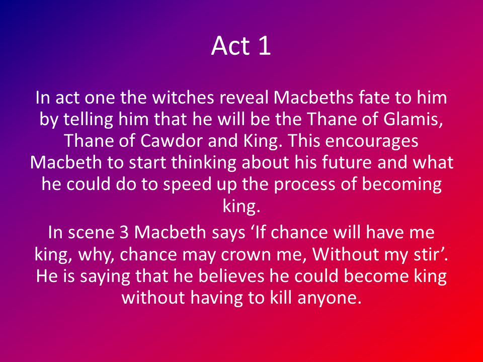 Act 1 In act one the witches reveal Macbeths fate to him by telling him that he will be the Thane of Glamis, Thane of Cawdor and King. This encourages