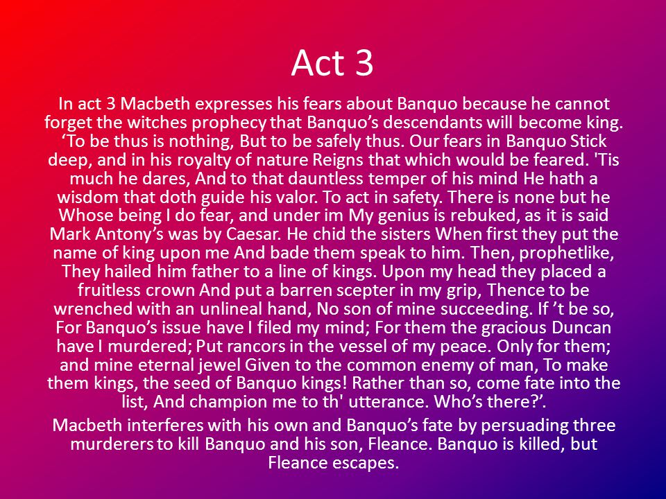 Act 3 In act 3 Macbeth expresses his fears about Banquo because he cannot forget the witches prophecy that Banquo's descendants will become king. 'To