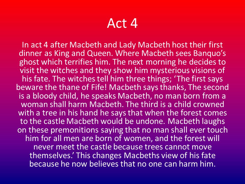 Act 4 In act 4 after Macbeth and Lady Macbeth host their first dinner as King and Queen.