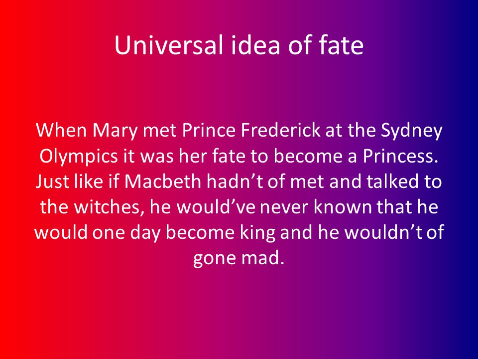 Universal idea of fate When Mary met Prince Frederick at the Sydney Olympics it was her fate to become a Princess. Just like if Macbeth hadn't of met