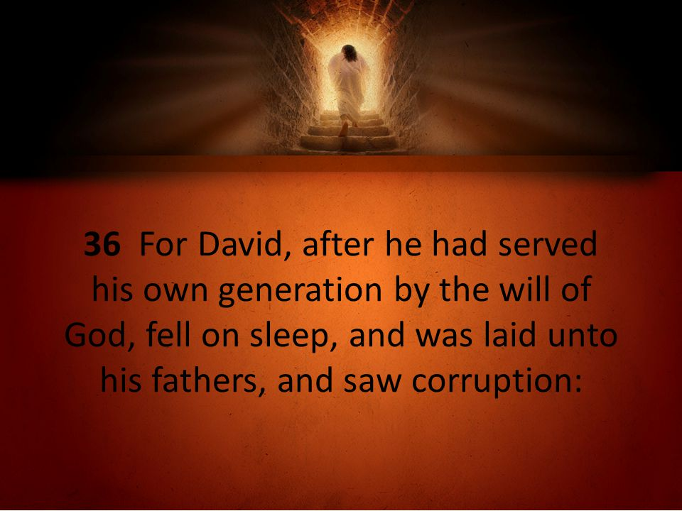 36 For David, after he had served his own generation by the will of God, fell on sleep, and was laid unto his fathers, and saw corruption: