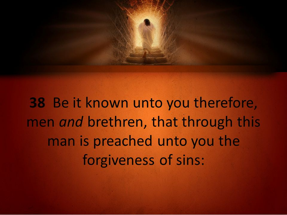 38 Be it known unto you therefore, men and brethren, that through this man is preached unto you the forgiveness of sins: