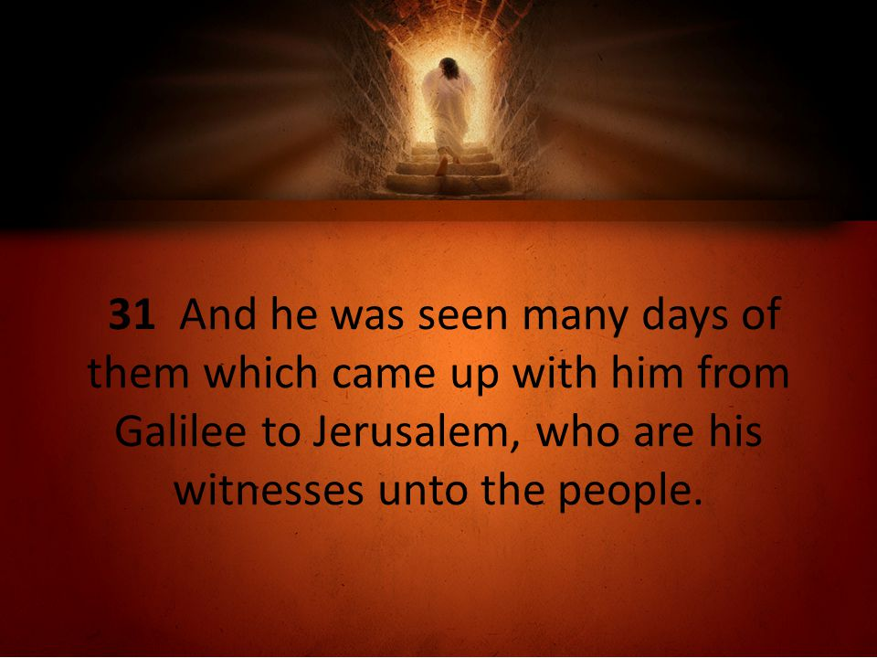 31 And he was seen many days of them which came up with him from Galilee to Jerusalem, who are his witnesses unto the people.