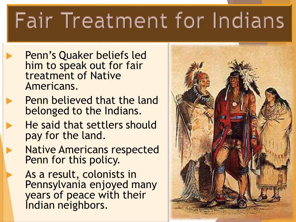  Penn's Quaker beliefs led him to speak out for fair treatment of Native Americans.  Penn believed that the land belonged to the Indians.  He said