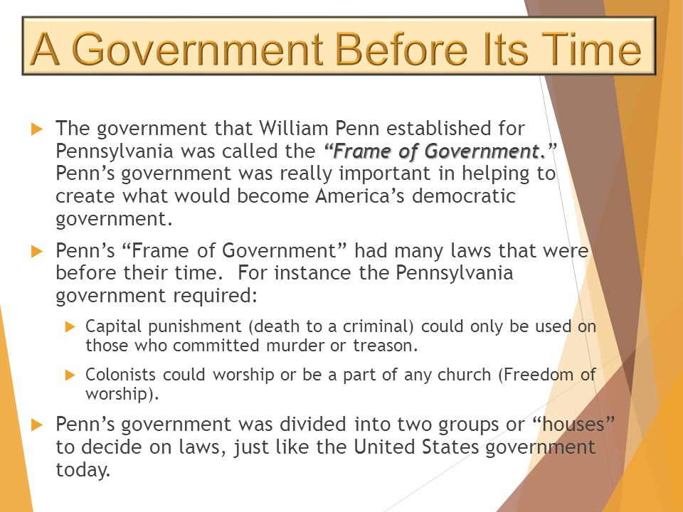 """Frame of Government.  The government that William Penn established for Pennsylvania was called the ""Frame of Government."" Penn's government was real"