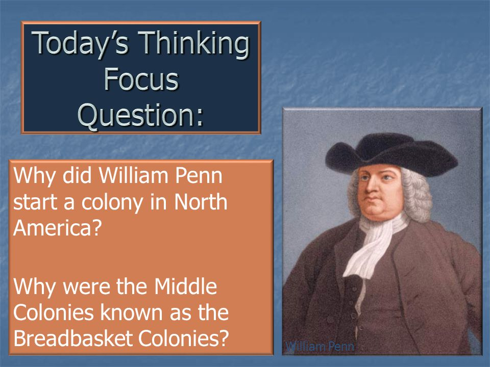Why did William Penn start a colony in North America? Why were the Middle Colonies known as the Breadbasket Colonies? William Penn