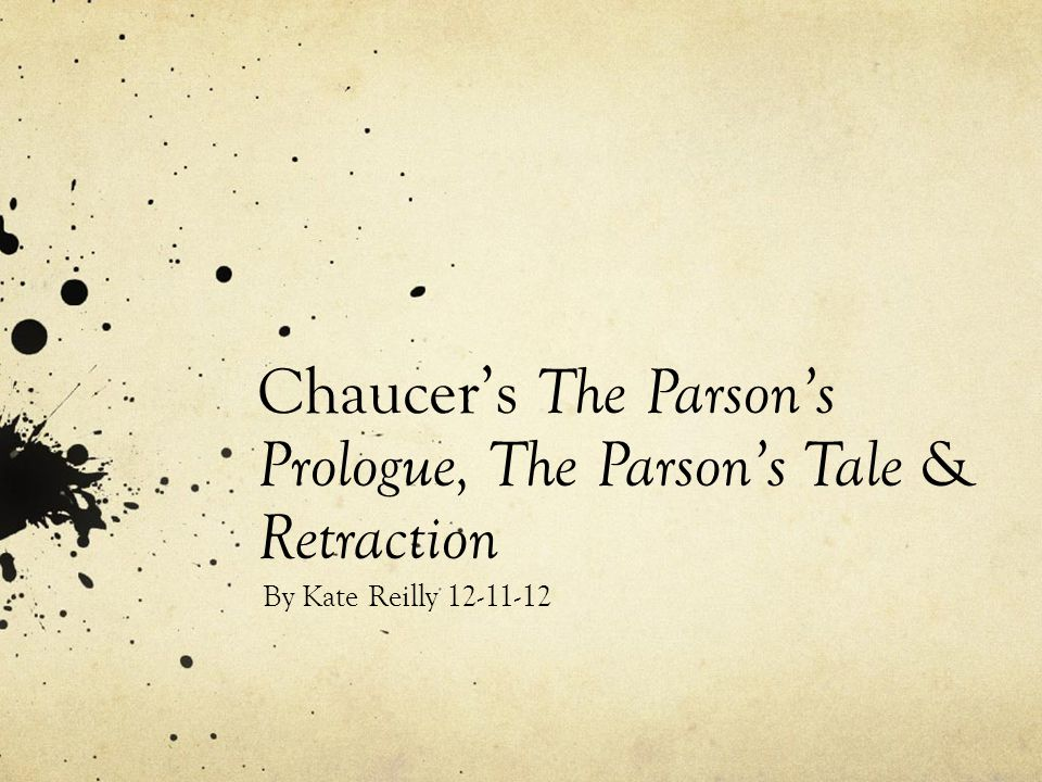 Chaucer's The Parson's Prologue, The Parson's Tale & Retraction By Kate Reilly 12-11-12