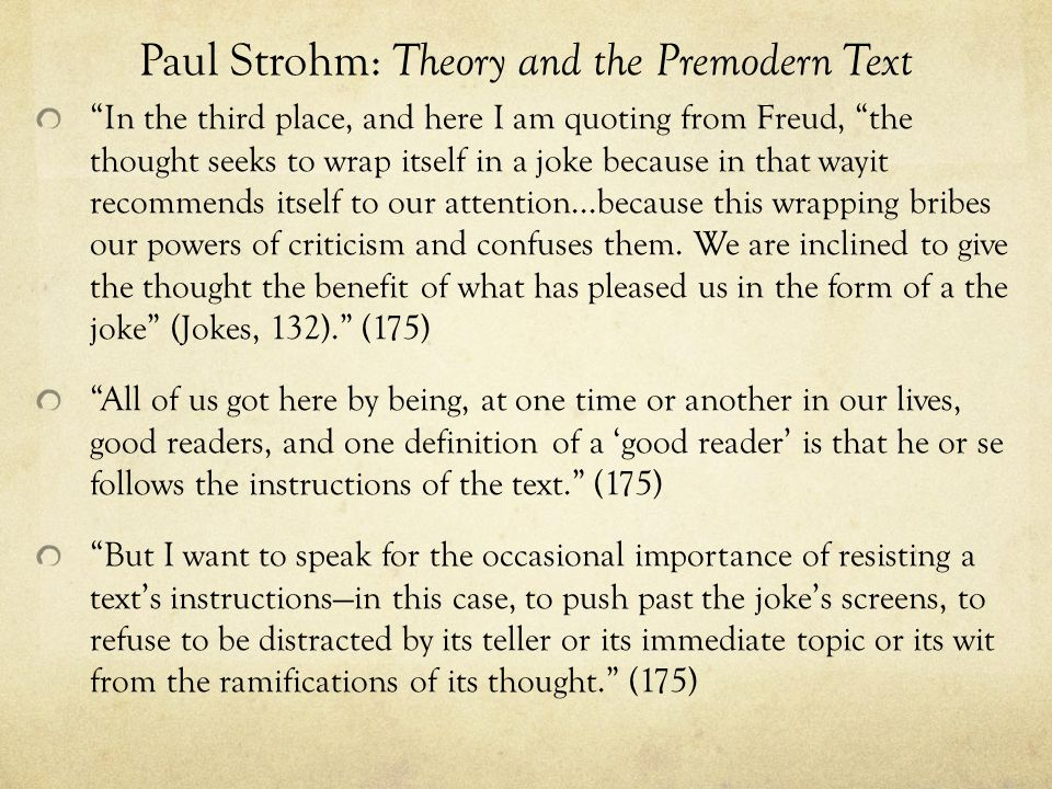 Paul Strohm: Theory and the Premodern Text In the third place, and here I am quoting from Freud, the thought seeks to wrap itself in a joke because in that wayit recommends itself to our attention...because this wrapping bribes our powers of criticism and confuses them.