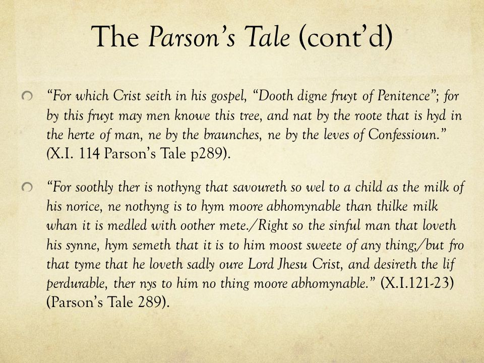 The Parson's Tale (cont'd) For which Crist seith in his gospel, Dooth digne fruyt of Penitence ; for by this fruyt may men knowe this tree, and nat by the roote that is hyd in the herte of man, ne by the braunches, ne by the leves of Confessioun. ( X.I.