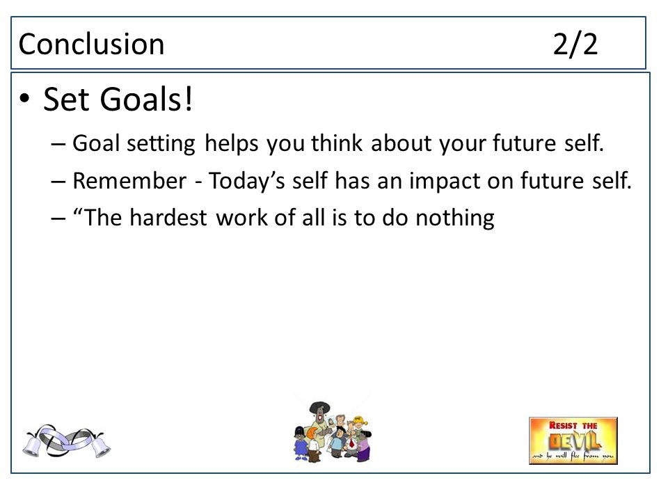 Conclusion2/2 Set Goals. – Goal setting helps you think about your future self.