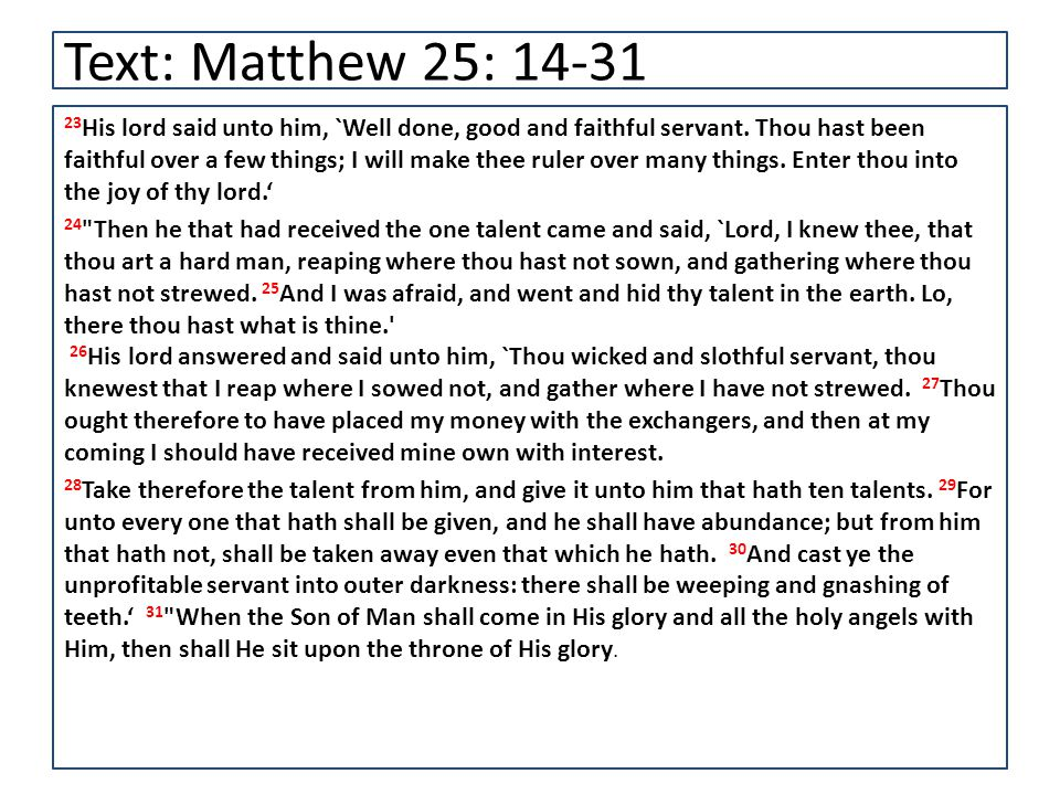 Text: Matthew 25: 14-31 23 His lord said unto him, `Well done, good and faithful servant.