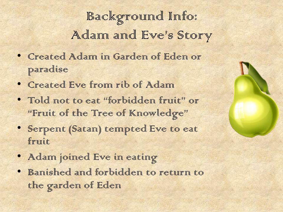 Background Info: Adam and Eve's Story Created Adam in Garden of Eden or paradise Created Eve from rib of Adam Told not to eat forbidden fruit or Fruit of the Tree of Knowledge Serpent (Satan) tempted Eve to eat fruit Adam joined Eve in eating Banished and forbidden to return to the garden of Eden