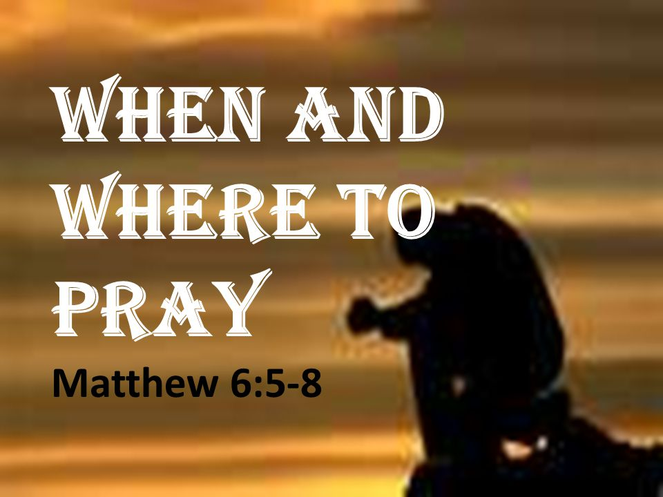 WHEN AND WHERE TO PRAY Matthew 6:5-8