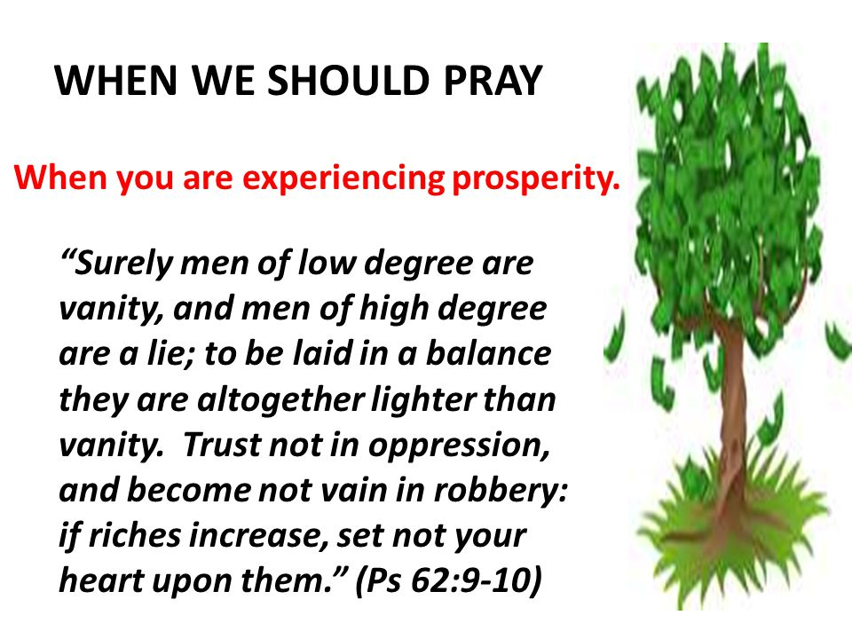 WHEN WE SHOULD PRAY When you are experiencing prosperity.