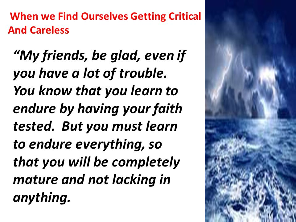When we Find Ourselves Getting Critical And Careless My friends, be glad, even if you have a lot of trouble.