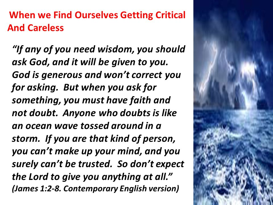 When we Find Ourselves Getting Critical And Careless If any of you need wisdom, you should ask God, and it will be given to you.