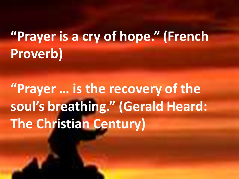 """Prayer is a cry of hope."" (French Proverb) ""Prayer … is the recovery of the soul's breathing."" (Gerald Heard: The Christian Century)"