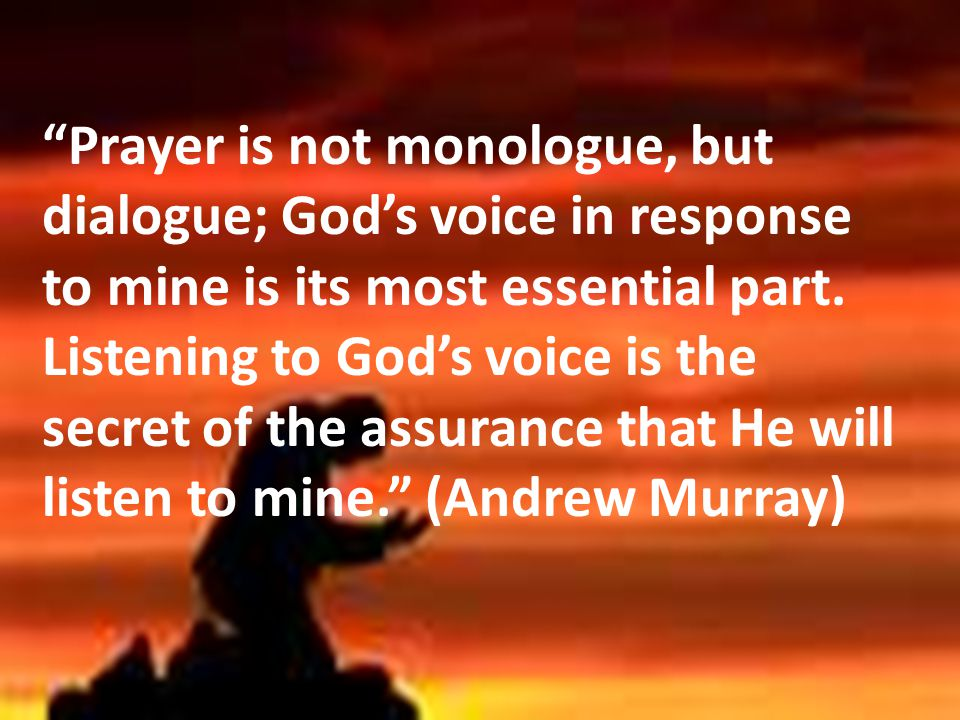Prayer is not monologue, but dialogue; God's voice in response to mine is its most essential part.
