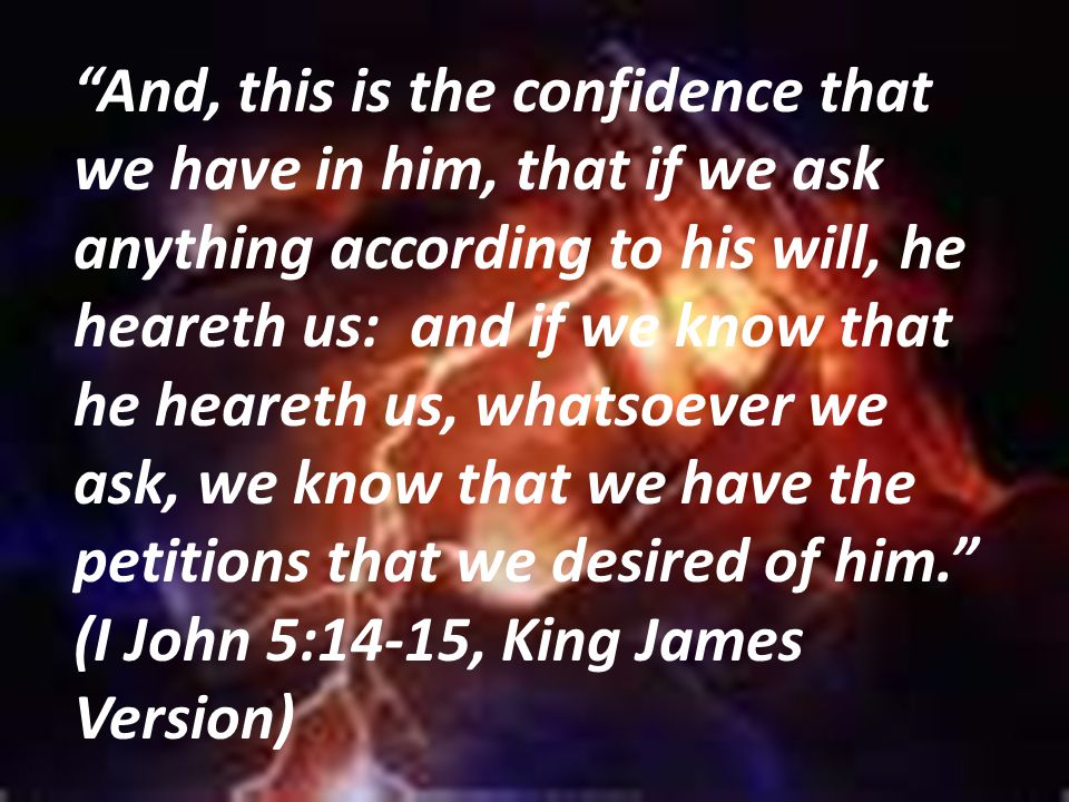 And, this is the confidence that we have in him, that if we ask anything according to his will, he heareth us: and if we know that he heareth us, whatsoever we ask, we know that we have the petitions that we desired of him. (I John 5:14-15, King James Version)