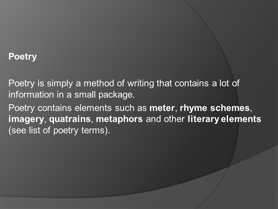 Poetry Poetry is simply a method of writing that contains a lot of information in a small package. Poetry contains elements such as meter, rhyme schem