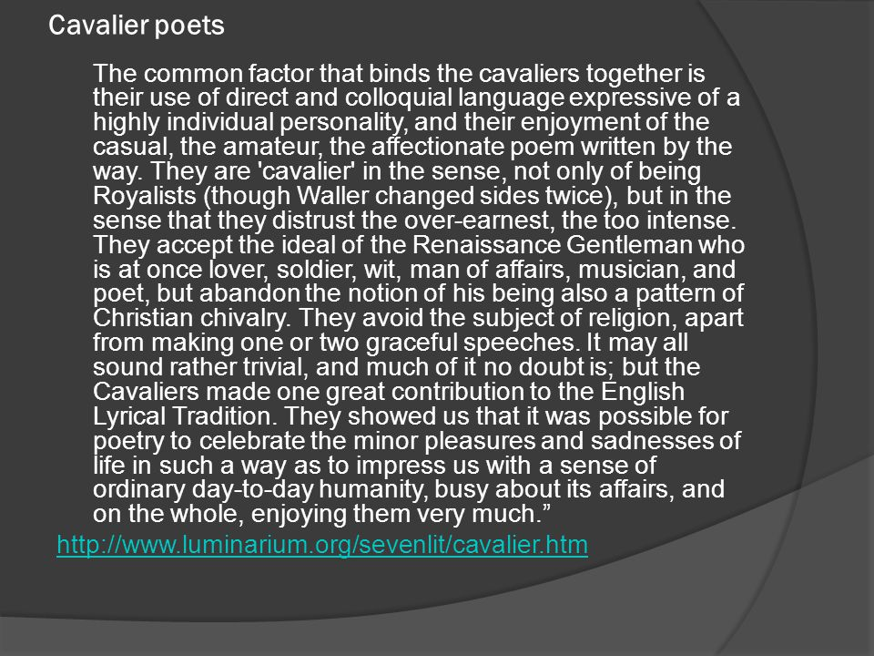 Cavalier poets The common factor that binds the cavaliers together is their use of direct and colloquial language expressive of a highly individual pe