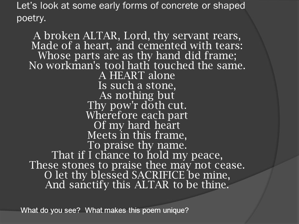 Let's look at some early forms of concrete or shaped poetry. A broken ALTAR, Lord, thy servant rears, Made of a heart, and cemented with tears: Whose