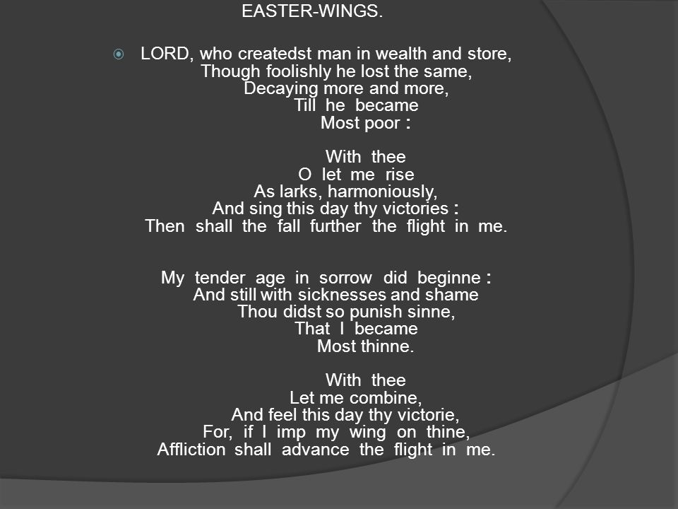 EASTER-WINGS.  LORD, who createdst man in wealth and store, Though foolishly he lost the same, Decaying more and more, Till he became Most poor : Wit