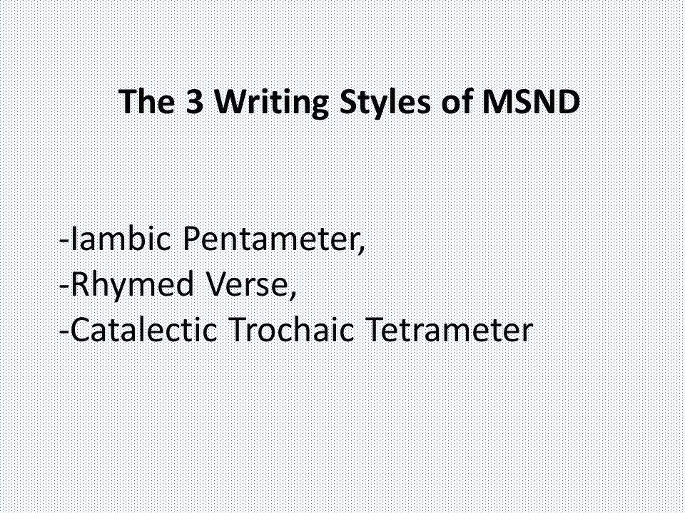 The 3 Writing Styles of MSND -Iambic Pentameter, -Rhymed Verse, -Catalectic Trochaic Tetrameter