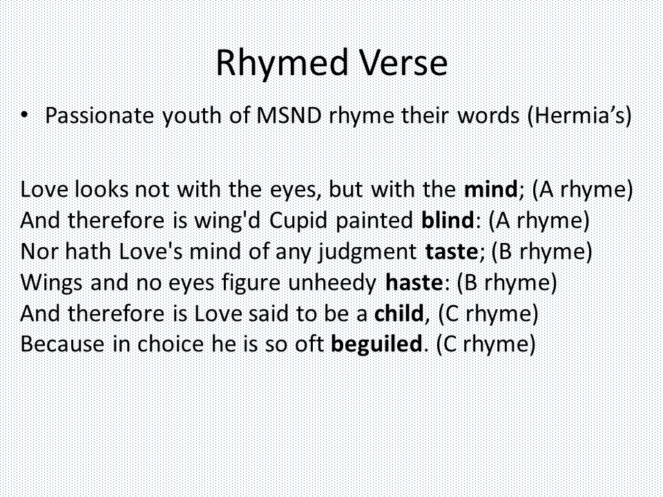 Rhymed Verse Passionate youth of MSND rhyme their words (Hermia's) Love looks not with the eyes, but with the mind; (A rhyme) And therefore is wing d Cupid painted blind: (A rhyme) Nor hath Love s mind of any judgment taste; (B rhyme) Wings and no eyes figure unheedy haste: (B rhyme) And therefore is Love said to be a child, (C rhyme) Because in choice he is so oft beguiled.