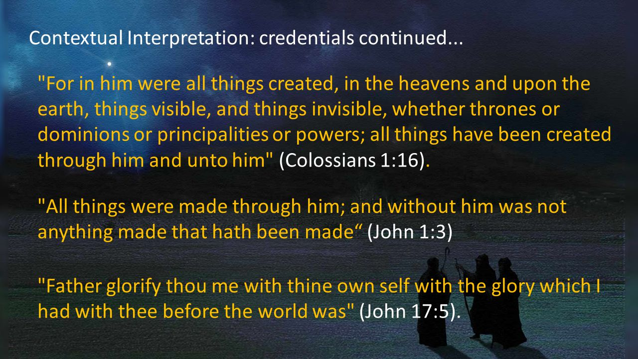 For in him were all things created, in the heavens and upon the earth, things visible, and things invisible, whether thrones or dominions or principalities or powers; all things have been created through him and unto him (Colossians 1:16).