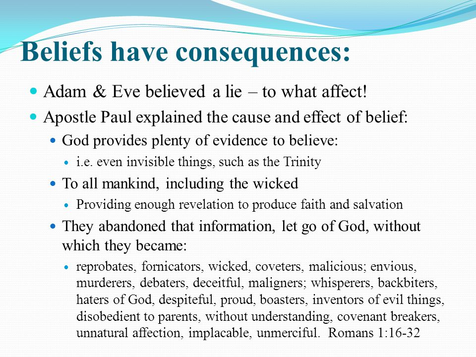 Beliefs have consequences: Adam & Eve believed a lie – to what affect.
