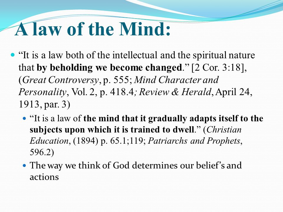 A law of the Mind: It is a law both of the intellectual and the spiritual nature that by beholding we become changed. [2 Cor.