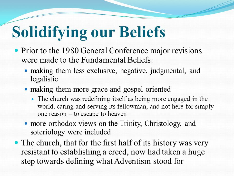 Solidifying our Beliefs Prior to the 1980 General Conference major revisions were made to the Fundamental Beliefs: making them less exclusive, negative, judgmental, and legalistic making them more grace and gospel oriented The church was redefining itself as being more engaged in the world, caring and serving its fellowman, and not here for simply one reason – to escape to heaven more orthodox views on the Trinity, Christology, and soteriology were included The church, that for the first half of its history was very resistant to establishing a creed, now had taken a huge step towards defining what Adventism stood for
