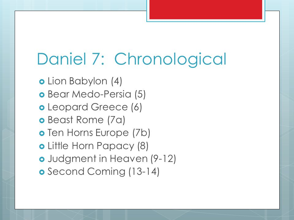 Daniel 7: Chronological  Lion Babylon (4)  Bear Medo-Persia (5)  Leopard Greece (6)  Beast Rome (7a)  Ten Horns Europe (7b)  Little Horn Papacy (8)  Judgment in Heaven (9-12)  Second Coming (13-14)