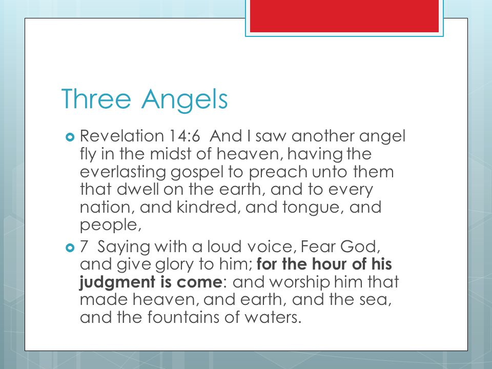 Three Angels  Revelation 14:6 And I saw another angel fly in the midst of heaven, having the everlasting gospel to preach unto them that dwell on the earth, and to every nation, and kindred, and tongue, and people,  7 Saying with a loud voice, Fear God, and give glory to him; for the hour of his judgment is come : and worship him that made heaven, and earth, and the sea, and the fountains of waters.