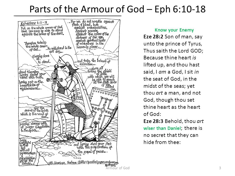 Parts of the Armour of God – Eph 6:10-18 Armour of God3 Know your Enemy Eze 28:2 Son of man, say unto the prince of Tyrus, Thus saith the Lord GOD; Because thine heart is lifted up, and thou hast said, I am a God, I sit in the seat of God, in the midst of the seas; yet thou art a man, and not God, though thou set thine heart as the heart of God: Eze 28:3 Behold, thou art wiser than Daniel ; there is no secret that they can hide from thee: