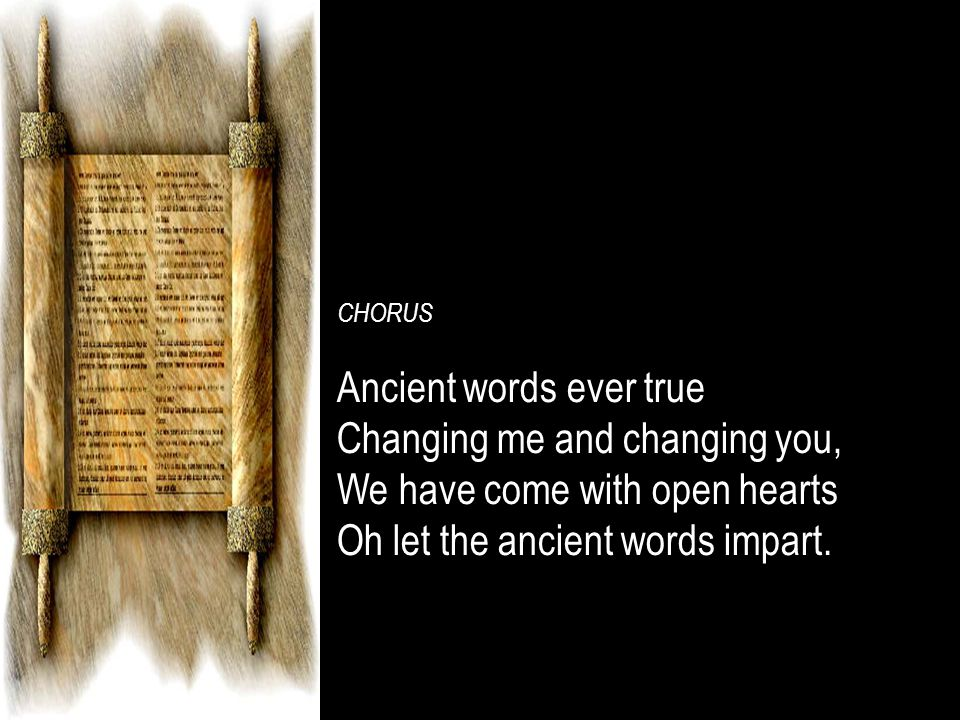 CHORUS Ancient words ever trueAncient words ever true Changing me and changing you,Changing me and changing you, We have come with open heartsWe have