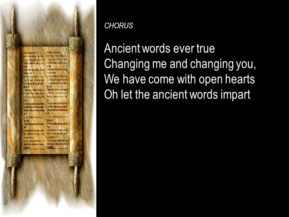 CHORUS Ancient words ever trueAncient words ever true Changing me and changing you,Changing me and changing you, We have come with open heartsWe have come with open hearts Oh let the ancient words impart.Oh let the ancient words impart.