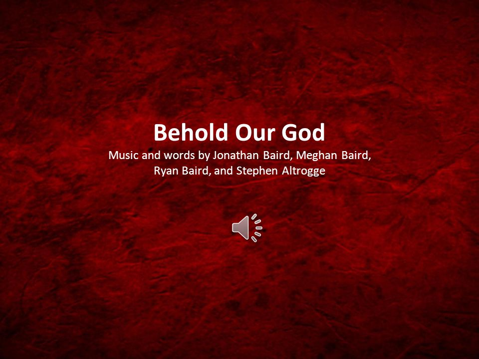 Behold Our God Music and words by Jonathan Baird, Meghan Baird, Ryan Baird, and Stephen Altrogge
