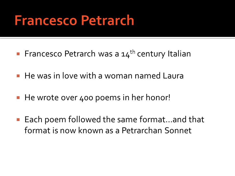  Francesco Petrarch was a 14 th century Italian  He was in love with a woman named Laura  He wrote over 400 poems in her honor!  Each poem followe