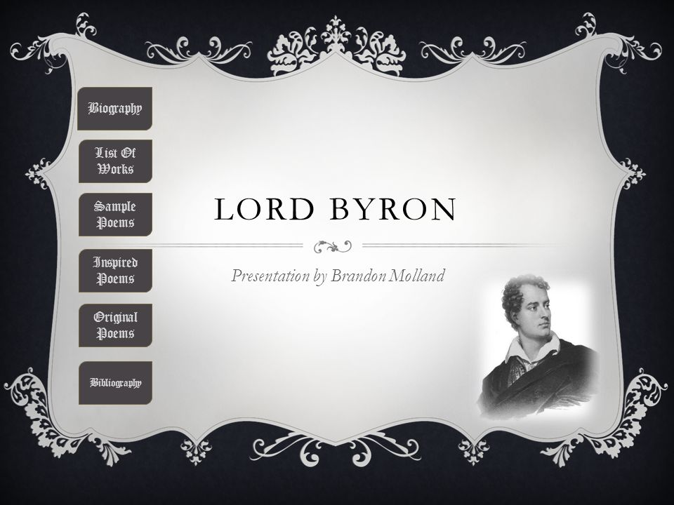 LORD BYRON Presentation by Brandon Molland Biography List Of Works Sample Poems Inspired Poems Original Poems Bibliography