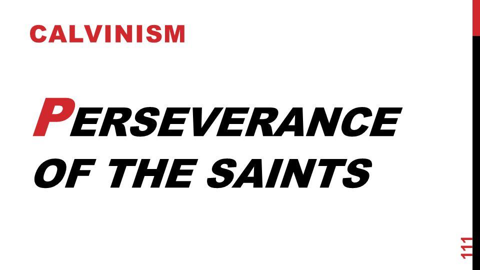 P ERSEVERANCE OF THE SAINTS CALVINISM 111