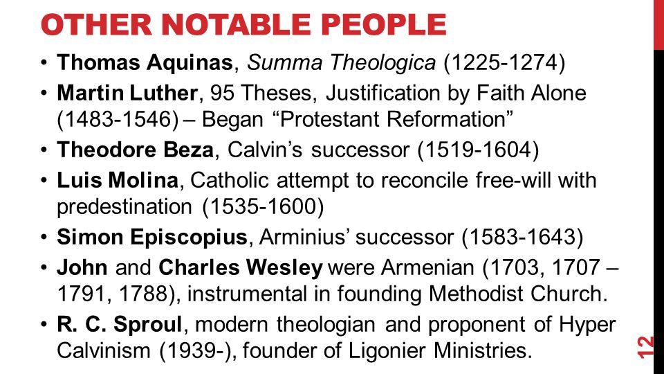 OTHER NOTABLE PEOPLE Thomas Aquinas, Summa Theologica (1225-1274) Martin Luther, 95 Theses, Justification by Faith Alone (1483-1546) – Began Protestant Reformation Theodore Beza, Calvin's successor (1519-1604) Luis Molina, Catholic attempt to reconcile free-will with predestination (1535-1600) Simon Episcopius, Arminius' successor (1583-1643) John and Charles Wesley were Armenian (1703, 1707 – 1791, 1788), instrumental in founding Methodist Church.