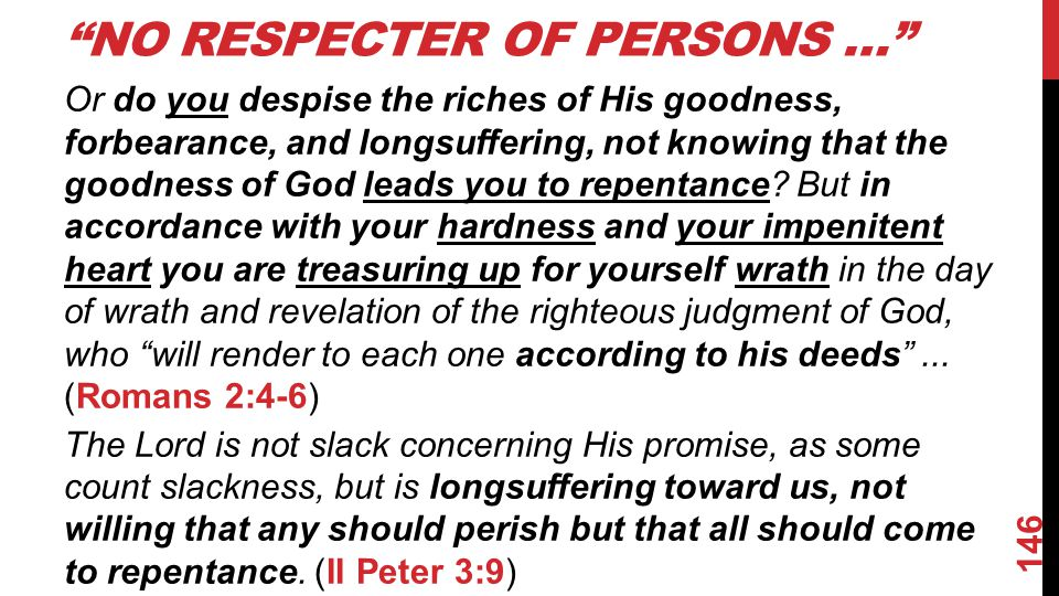 NO RESPECTER OF PERSONS … Or do you despise the riches of His goodness, forbearance, and longsuffering, not knowing that the goodness of God leads you to repentance.