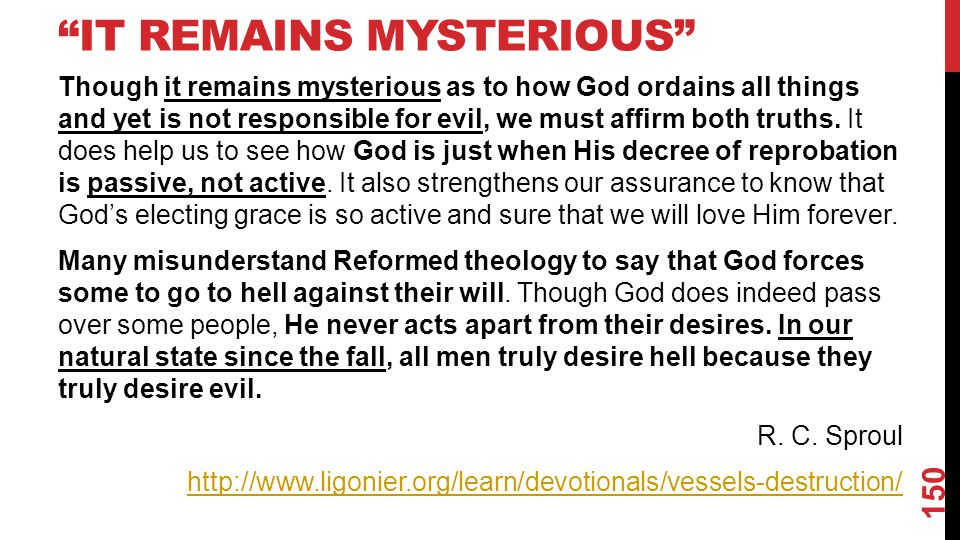 IT REMAINS MYSTERIOUS Though it remains mysterious as to how God ordains all things and yet is not responsible for evil, we must affirm both truths.