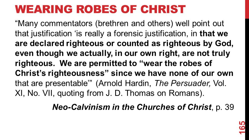 WEARING ROBES OF CHRIST Many commentators (brethren and others) well point out that justification 'is really a forensic justification, in that we are declared righteous or counted as righteous by God, even though we actually, in our own right, are not truly righteous.