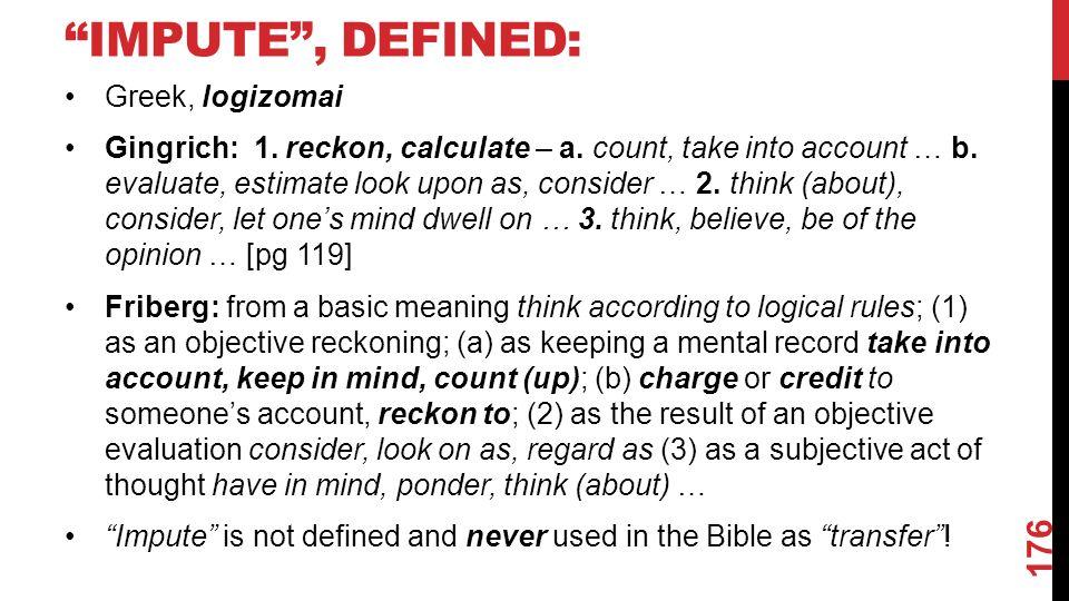 IMPUTE , DEFINED: Greek, logizomai Gingrich: 1. reckon, calculate – a.