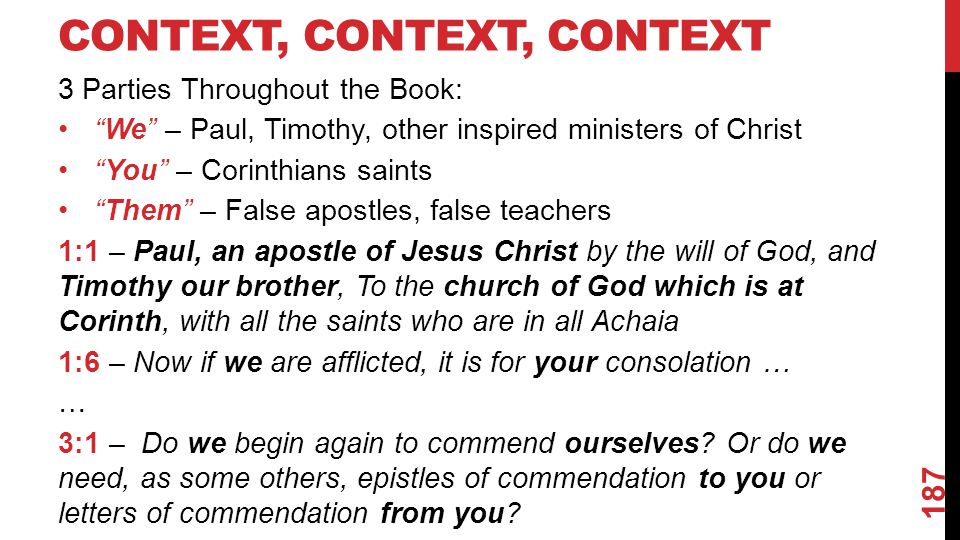 CONTEXT, CONTEXT, CONTEXT 3 Parties Throughout the Book: We – Paul, Timothy, other inspired ministers of Christ You – Corinthians saints Them – False apostles, false teachers 1:1 – Paul, an apostle of Jesus Christ by the will of God, and Timothy our brother, To the church of God which is at Corinth, with all the saints who are in all Achaia 1:6 – Now if we are afflicted, it is for your consolation … … 3:1 – Do we begin again to commend ourselves.