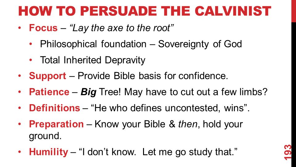 HOW TO PERSUADE THE CALVINIST Focus – Lay the axe to the root Philosophical foundation – Sovereignty of God Total Inherited Depravity Support – Provide Bible basis for confidence.