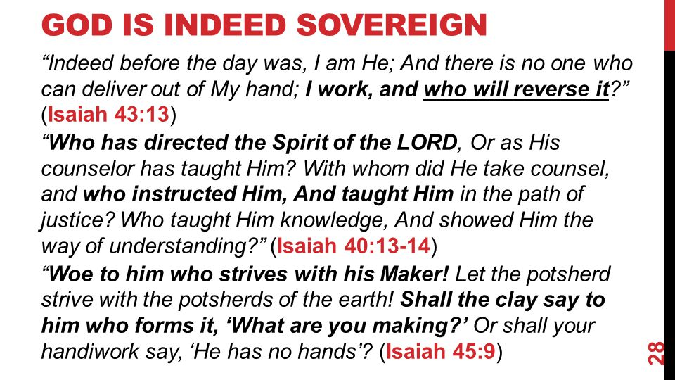 GOD IS INDEED SOVEREIGN Indeed before the day was, I am He; And there is no one who can deliver out of My hand; I work, and who will reverse it (Isaiah 43:13) Who has directed the Spirit of the LORD, Or as His counselor has taught Him.